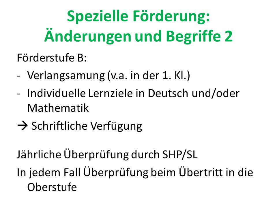 Spezielle Förderung: Änderungen und Begriffe 2 Förderstufe B: -Verlangsamung (v.a. in der 1. Kl.) -Individuelle Lernziele in Deutsch und/oder Mathemat