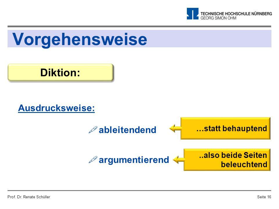 Vorgehensweise Ausdrucksweise: Prof. Dr. Renate SchüllerSeite 16 Diktion:  ableitendend  argumentierend …statt behauptend..also beide Seiten beleuch