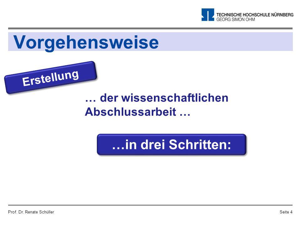 Vorgehensweise Prof. Dr. Renate SchüllerSeite 4 …in drei Schritten: … der wissenschaftlichen Abschlussarbeit … Erstellung