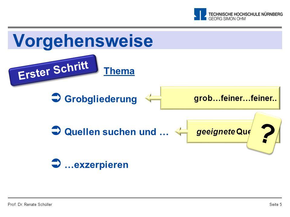 Vorgehensweise Prof. Dr. Renate SchüllerSeite 5 Erster Schritt Thema  Grobgliederung  Quellen suchen und …  …exzerpieren grob…feiner…feiner.. geeig