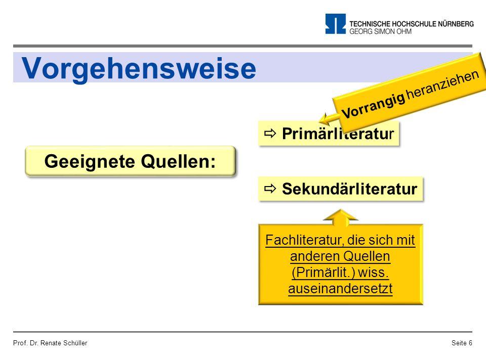 Vorgehensweise Prof. Dr. Renate SchüllerSeite 6 Geeignete Quellen:  Primärliteratur  Sekundärliteratur Fachliteratur, die sich mit anderen Quellen (