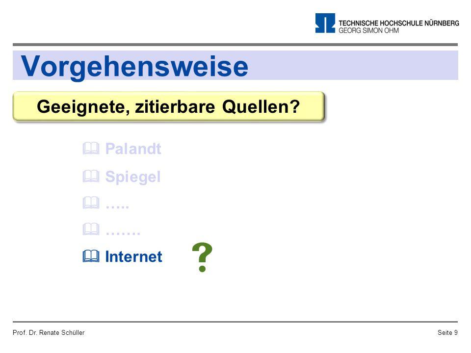 Vorgehensweise Prof. Dr. Renate SchüllerSeite 9 Geeignete, zitierbare Quellen?  Palandt  Spiegel  …..  …….  Internet 