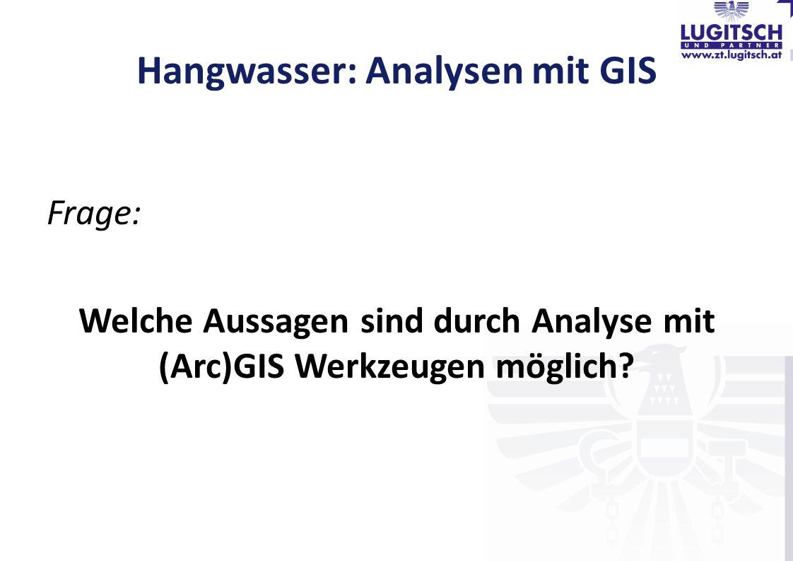 Hangwasser: Analysen mit GIS Frage: Welche Aussagen sind durch Analyse mit (Arc)GIS Werkzeugen möglich?