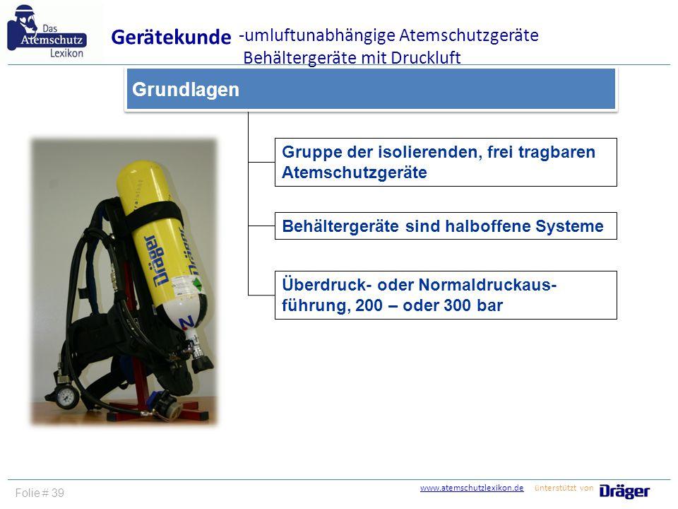 www.atemschutzlexikon.dewww.atemschutzlexikon.de ünterstützt von Folie # 39 Gruppe der isolierenden, frei tragbaren Atemschutzgeräte Grundlagen Geräte