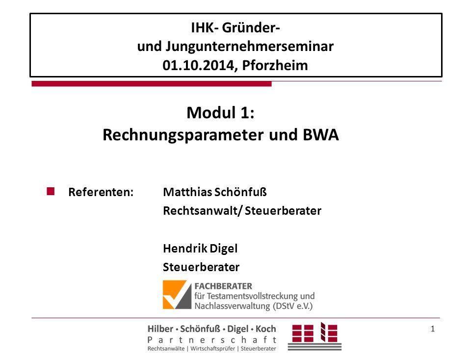 1 Referenten: Matthias Schönfuß Rechtsanwalt/ Steuerberater Hendrik Digel Steuerberater IHK- Gründer- und Jungunternehmerseminar 01.10.2014, Pforzheim Modul 1: Rechnungsparameter und BWA