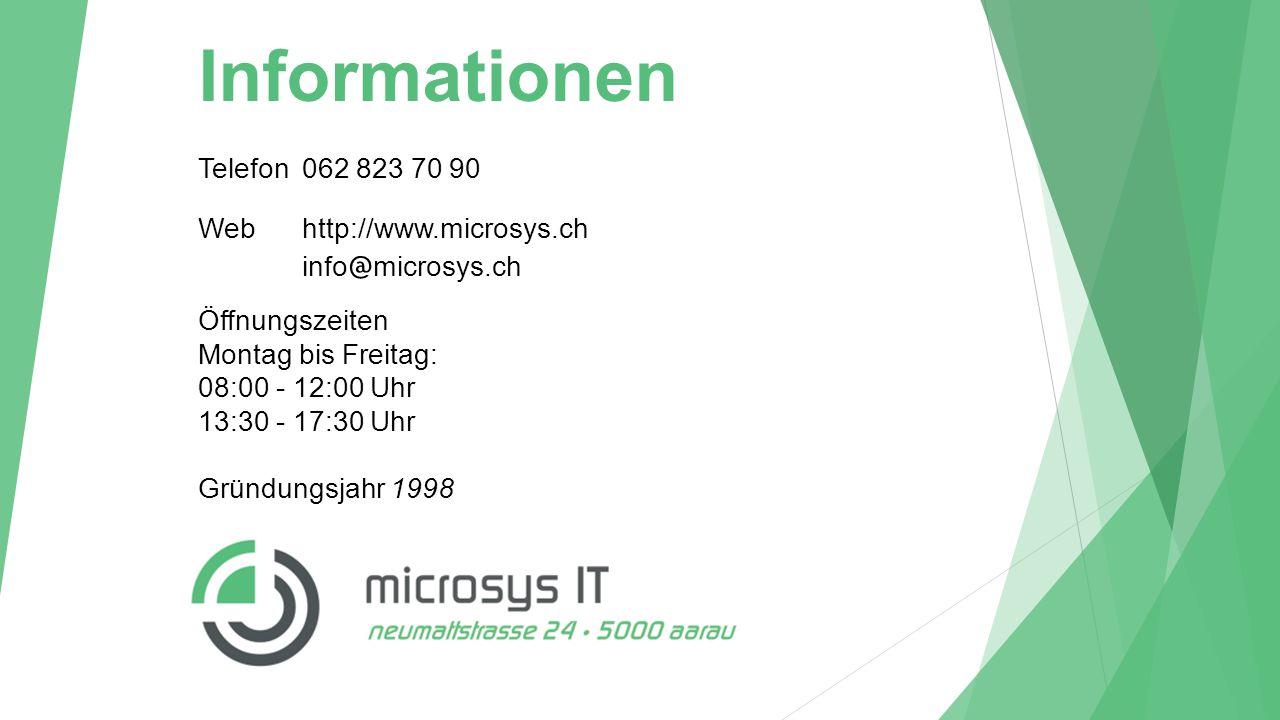 Telefon062 823 70 90 Webhttp://www.microsys.ch info @ microsys.ch Gründungsjahr1998 Öffnungszeiten Montag bis Freitag: 08:00 - 12:00 Uhr 13:30 - 17:30 Uhr Informationen