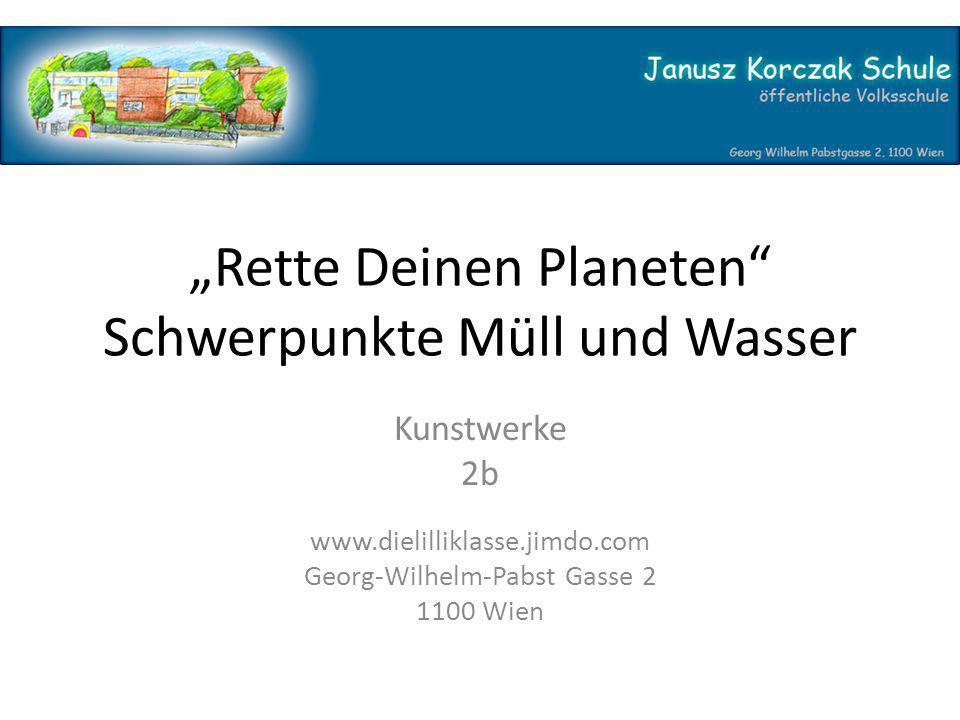 """""""Rette Deinen Planeten Schwerpunkte Müll und Wasser Kunstwerke 2b www.dielilliklasse.jimdo.com Georg-Wilhelm-Pabst Gasse 2 1100 Wien"""