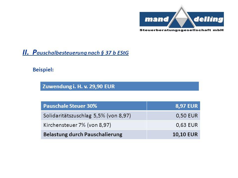 II. P auschalbesteuerung nach § 37 b EStG Beispiel: Zuwendung i. H. v. 29,90 EUR Pauschale Steuer 30%8,97 EUR Solidaritätszuschlag 5,5% (von 8,97)0,50
