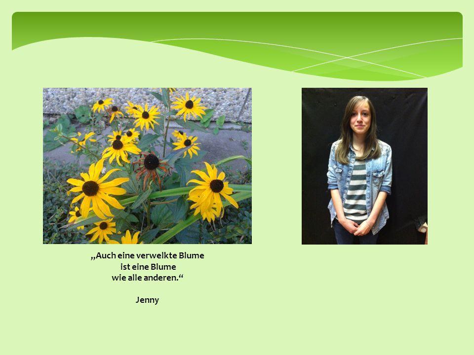 """""""Auch eine verwelkte Blume ist eine Blume wie alle anderen. Jenny"""