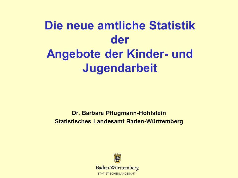 STATISTISCHES LANDESAMT Die neue amtliche Statistik der Angebote der Kinder- und Jugendarbeit Dr. Barbara Pflugmann-Hohlstein Statistisches Landesamt