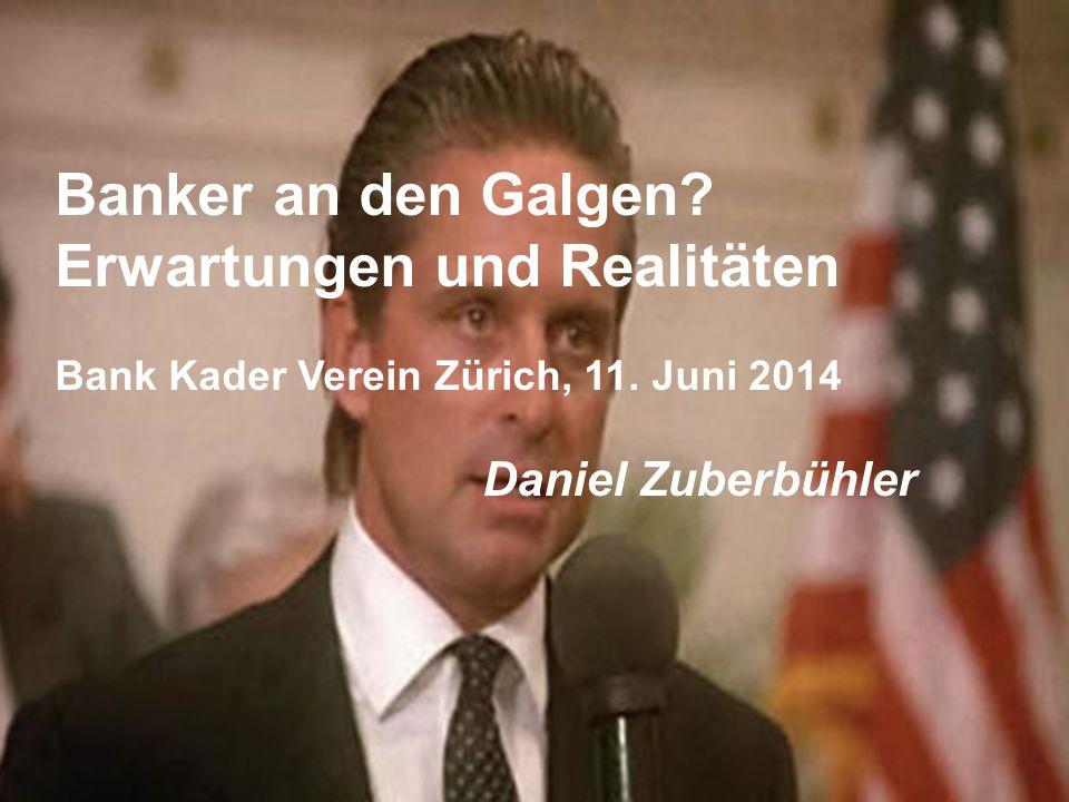 Banker an den Galgen? Erwartungen und Realitäten Bank Kader Verein Zürich, 11. Juni 2014 Daniel Zuberbühler