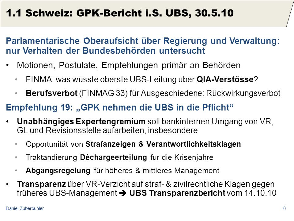 Daniel Zuberbühler7 UBS-Topmanager waren keine Hasardeure, sondern in ihrer Selbstwahrnehmung (und externer Einschätzung) risiko-avers und eher konservativ vorsichtig, aber ohne Spürsinn für verdeckte Risiken, gesundes Misstrauen, unabhängiges Urteil, Führungsstärke UBS beging im historischen Vergleich keine aussergewöhnlichen Fehler Subprime: Wenn sich Finanzblasen aufbauen, lassen sich viele Marktteilnehmer dazu verleiten, bewährte Bankregeln zu vernachlässigen US x-border WM: Zu erwarten, dass CH-Banken Probleme bekundeten, ihre traditionelle Vermögensverwaltung an ein dramatisch verschärftes regulatorisches Umfeld anzupassen.