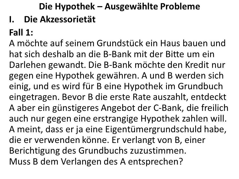 Die Hypothek – Ausgewählte Probleme I.Die Akzessorietät Fall 1: A möchte auf seinem Grundstück ein Haus bauen und hat sich deshalb an die B-Bank mit der Bitte um ein Darlehen gewandt.