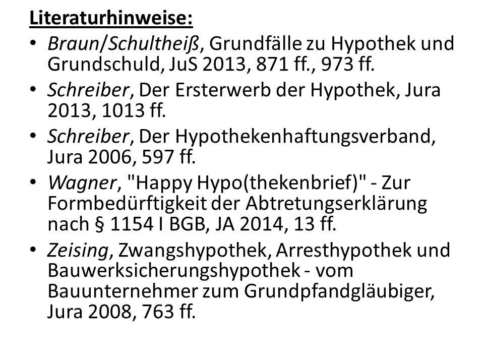 Literaturhinweise: Braun/Schultheiß, Grundfälle zu Hypothek und Grundschuld, JuS 2013, 871 ff., 973 ff. Schreiber, Der Ersterwerb der Hypothek, Jura 2