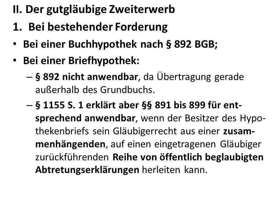 II. Der gutgläubige Zweiterwerb 1.Bei bestehender Forderung Bei einer Buchhypothek nach § 892 BGB; Bei einer Briefhypothek: – § 892 nicht anwendbar, d