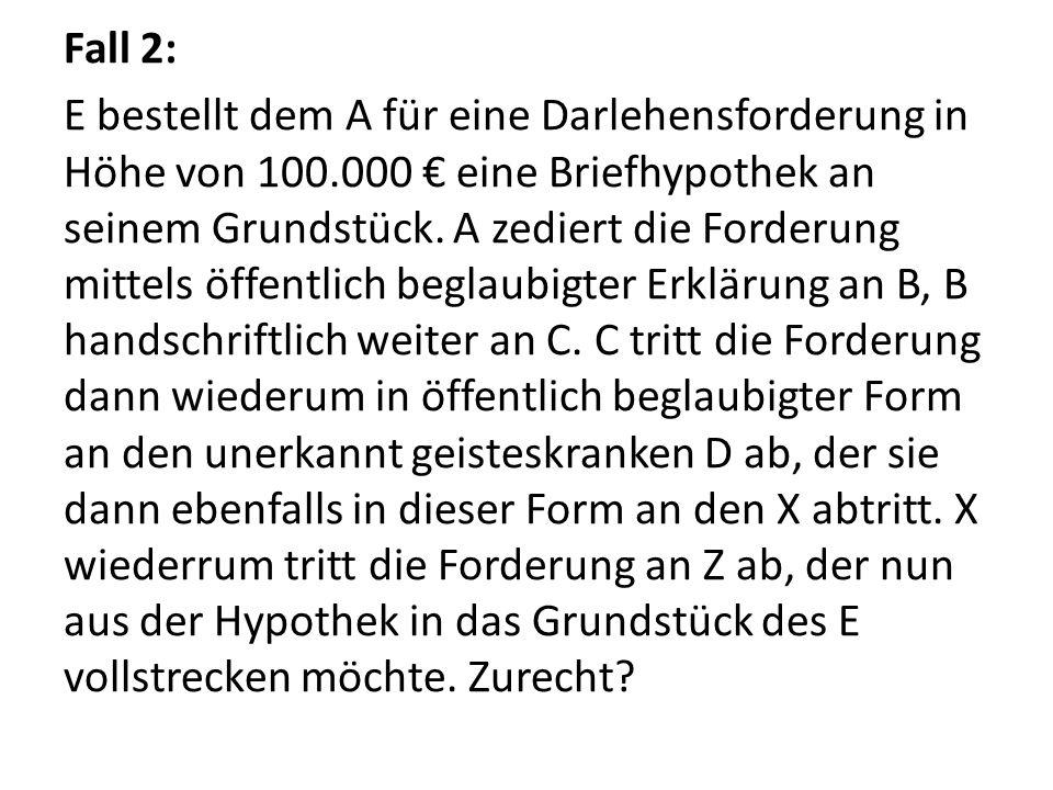 Fall 2: E bestellt dem A für eine Darlehensforderung in Höhe von 100.000 € eine Briefhypothek an seinem Grundstück. A zediert die Forderung mittels öf