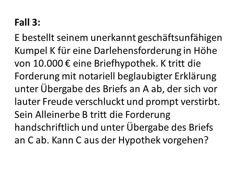 Fall 3: E bestellt seinem unerkannt geschäftsunfähigen Kumpel K für eine Darlehensforderung in Höhe von 10.000 € eine Briefhypothek. K tritt die Forde