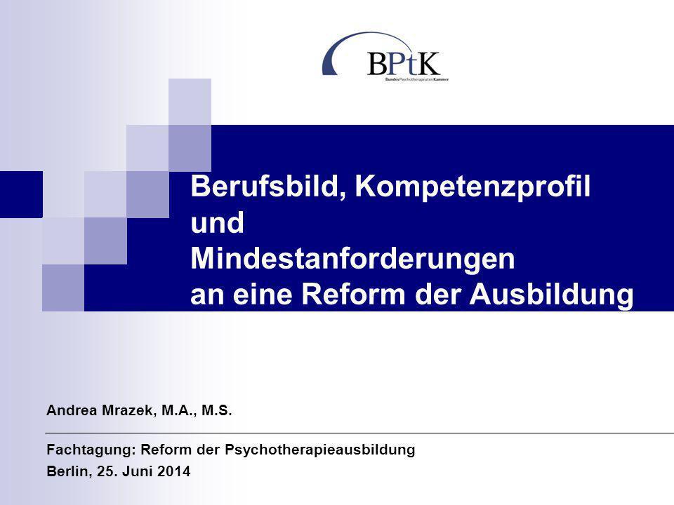 Berufsbild, Kompetenzprofil und Mindestanforderungen an eine Reform der Ausbildung Andrea Mrazek, M.A., M.S. Fachtagung: Reform der Psychotherapieausb