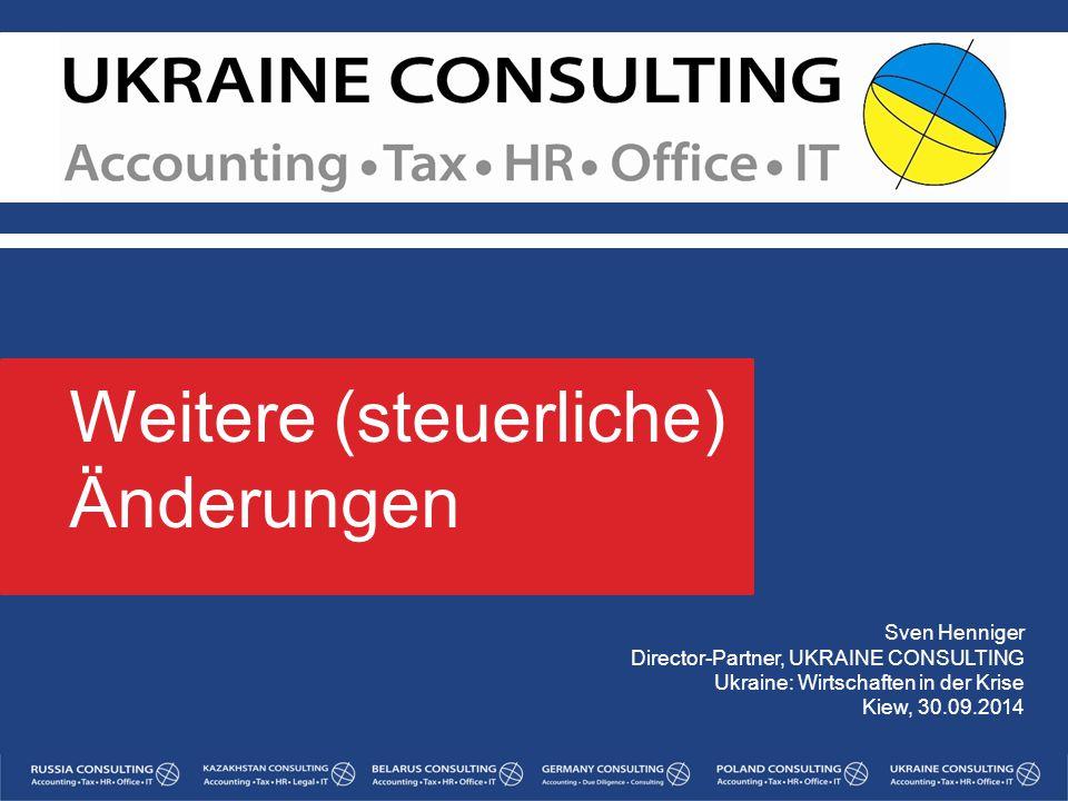 Sven Henniger Director-Partner, UKRAINE CONSULTING Ukraine: Wirtschaften in der Krise Kiew, 30.09.2014 Weitere (steuerliche) Änderungen 1