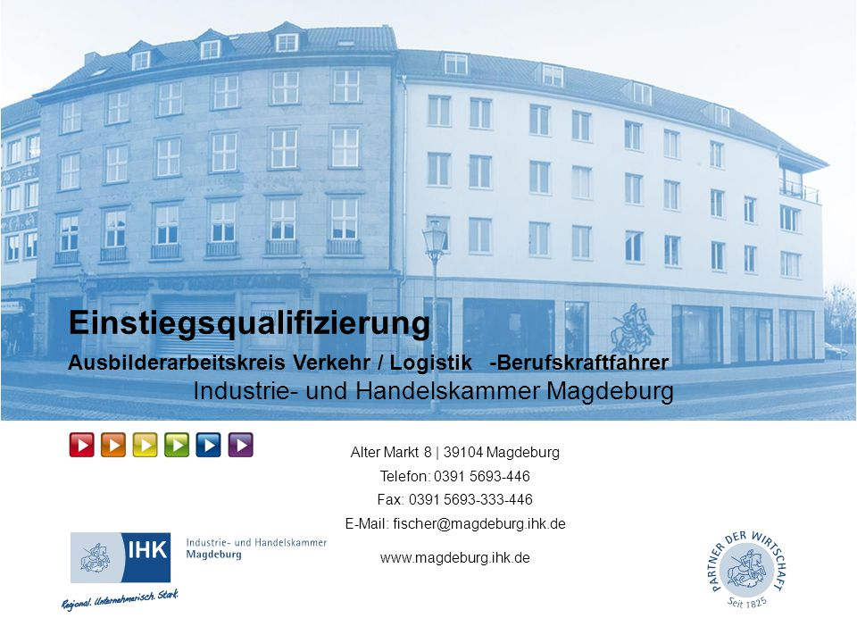 Einstiegsqualifizierung Ausbilderarbeitskreis Verkehr / Logistik -Berufskraftfahrer Industrie- und Handelskammer Magdeburg Alter Markt 8 | 39104 Magde