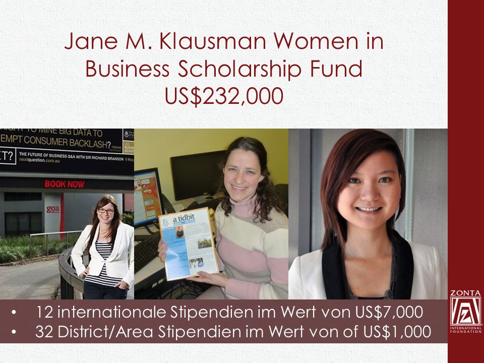 Jane M. Klausman Women in Business Scholarship Fund US$232,000 12 internationale Stipendien im Wert von US$7,000 32 District/Area Stipendien im Wert v
