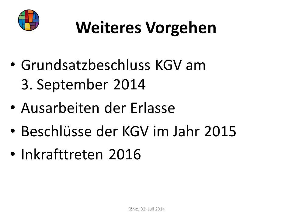 Weiteres Vorgehen Grundsatzbeschluss KGV am 3. September 2014 Ausarbeiten der Erlasse Beschlüsse der KGV im Jahr 2015 Inkrafttreten 2016 Köniz, 02. Ju