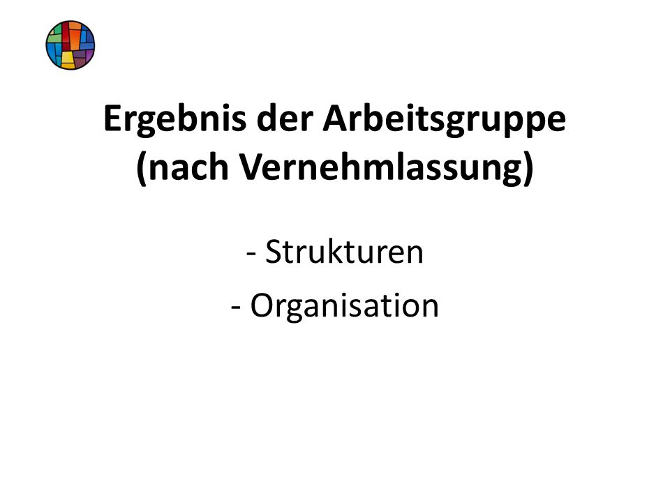 Ergebnis der Arbeitsgruppe (nach Vernehmlassung) - Strukturen - Organisation