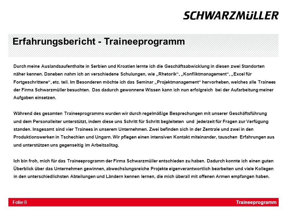 Folie Erfahrungsbericht - Traineeprogramm Das Traineeprogramm der Wilhelm Schwarzmüller GmbH vermittelt einen sehr guten Überblick über die verschiedensten Abteilungen eines international tätigen Konzerns.