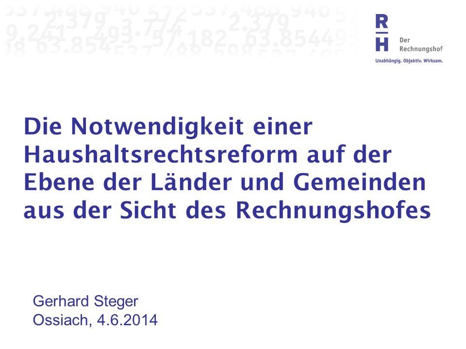 Die Notwendigkeit einer Haushaltsrechtsreform auf der Ebene der Länder und Gemeinden aus der Sicht des Rechnungshofes Gerhard Steger Ossiach, 4.6.2014