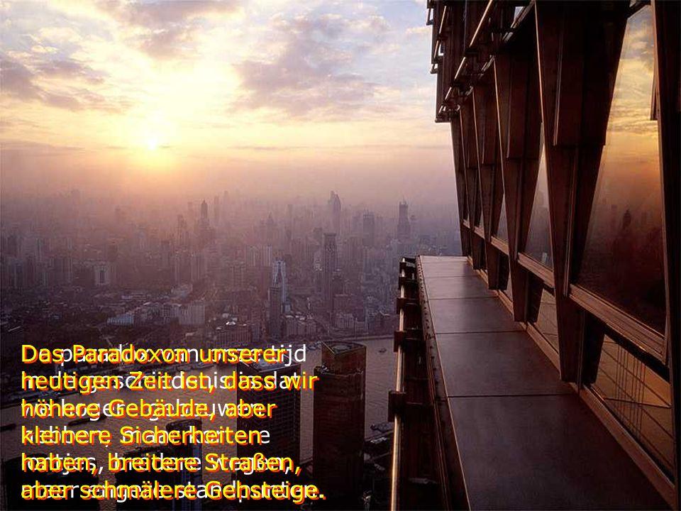 De paradox van onze tijd in de geschiedenis is dat we hogere gebouwen hebben, maar kortere lontjes, bredere wegen, maar engere standpunten.