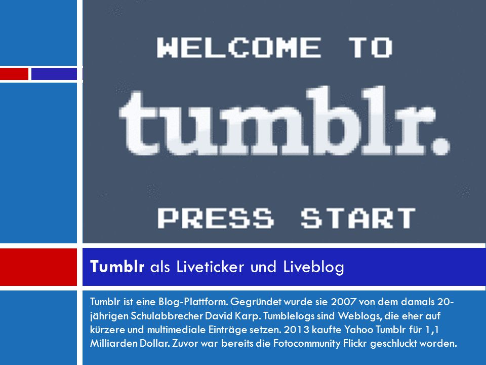 Tumblr ist eine Blog-Plattform. Gegründet wurde sie 2007 von dem damals 20- jährigen Schulabbrecher David Karp. Tumblelogs sind Weblogs, die eher auf