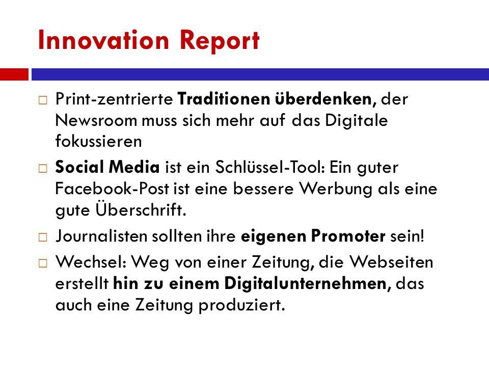 Innovation Report  Print-zentrierte Traditionen überdenken, der Newsroom muss sich mehr auf das Digitale fokussieren  Social Media ist ein Schlüssel-Tool: Ein guter Facebook-Post ist eine bessere Werbung als eine gute Überschrift.