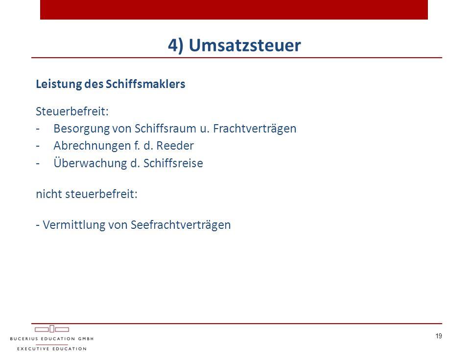 19 4) Umsatzsteuer Leistung des Schiffsmaklers Steuerbefreit: -Besorgung von Schiffsraum u. Frachtverträgen -Abrechnungen f. d. Reeder -Überwachung d.