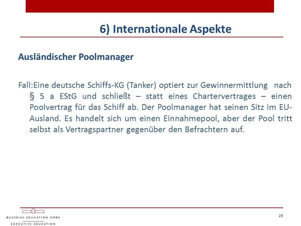 29 6) Internationale Aspekte Ausländischer Poolmanager Fall:Eine deutsche Schiffs-KG (Tanker) optiert zur Gewinnermittlung nach § 5 a EStG und schließ