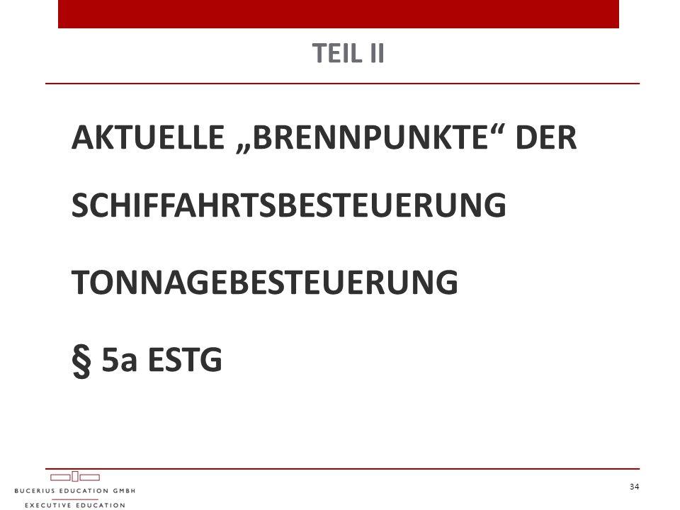 """TEIL II AKTUELLE """"BRENNPUNKTE"""" DER SCHIFFAHRTSBESTEUERUNG TONNAGEBESTEUERUNG § 5a ESTG 34"""