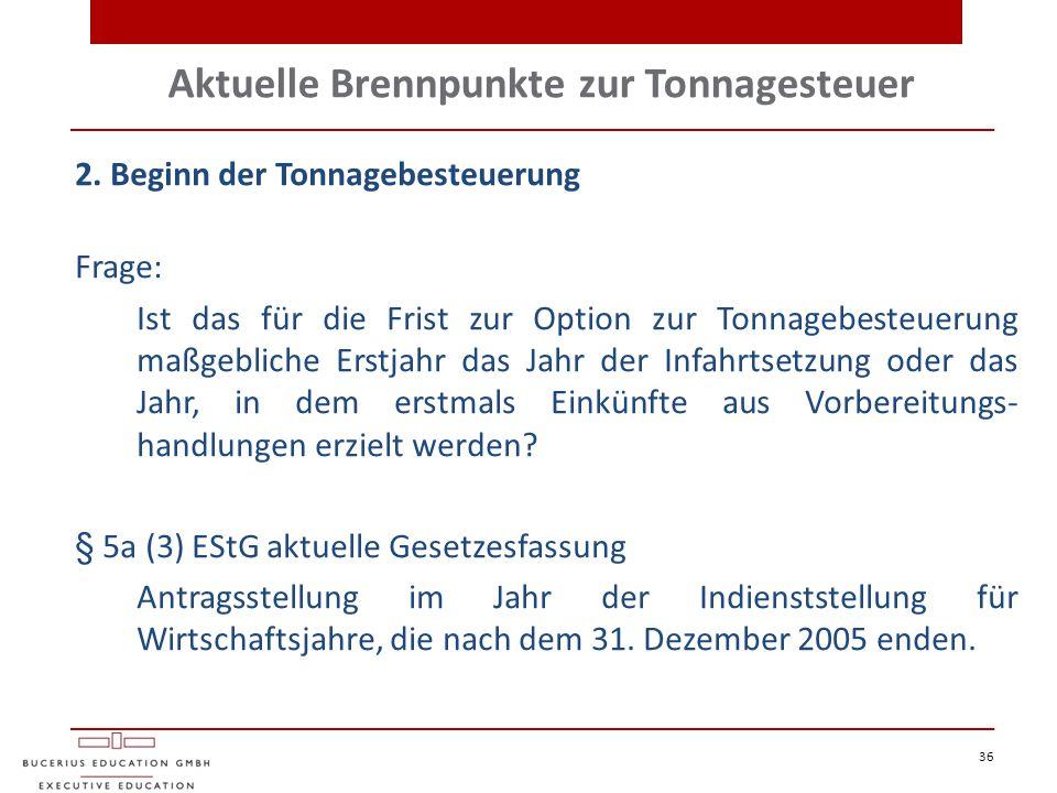 Aktuelle Brennpunkte zur Tonnagesteuer 36 2. Beginn der Tonnagebesteuerung Frage: Ist das für die Frist zur Option zur Tonnagebesteuerung maßgebliche