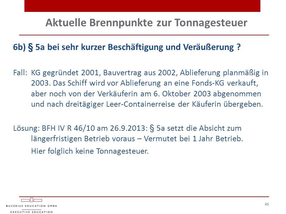 Aktuelle Brennpunkte zur Tonnagesteuer 45 6b) § 5a bei sehr kurzer Beschäftigung und Veräußerung ? Fall:KG gegründet 2001, Bauvertrag aus 2002, Ablief