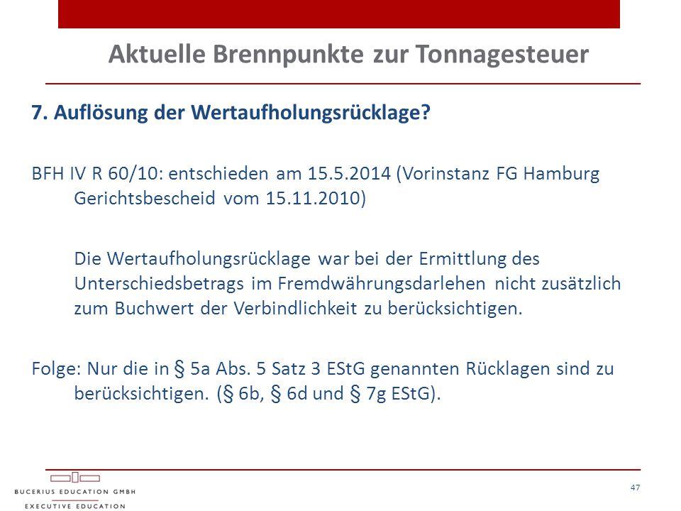 Aktuelle Brennpunkte zur Tonnagesteuer 47 7. Auflösung der Wertaufholungsrücklage? BFH IV R 60/10: entschieden am 15.5.2014 (Vorinstanz FG Hamburg Ger