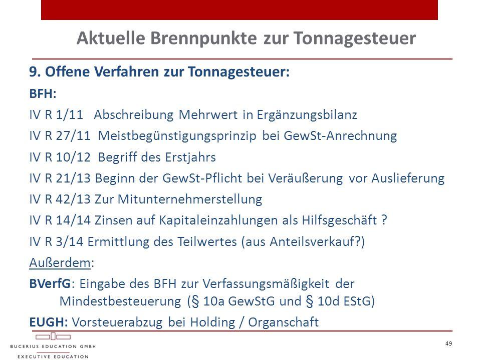 Aktuelle Brennpunkte zur Tonnagesteuer 49 9. Offene Verfahren zur Tonnagesteuer: BFH: IV R 1/11 Abschreibung Mehrwert in Ergänzungsbilanz IV R 27/11 M