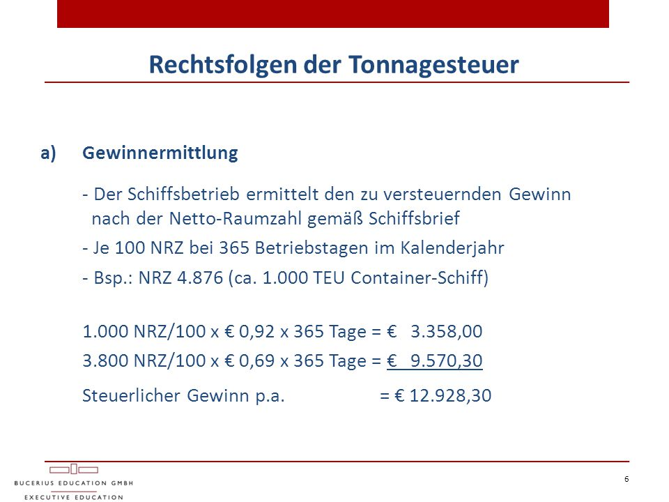 6 Rechtsfolgen der Tonnagesteuer a)Gewinnermittlung - Der Schiffsbetrieb ermittelt den zu versteuernden Gewinn nach der Netto-Raumzahl gemäß Schiffsbr