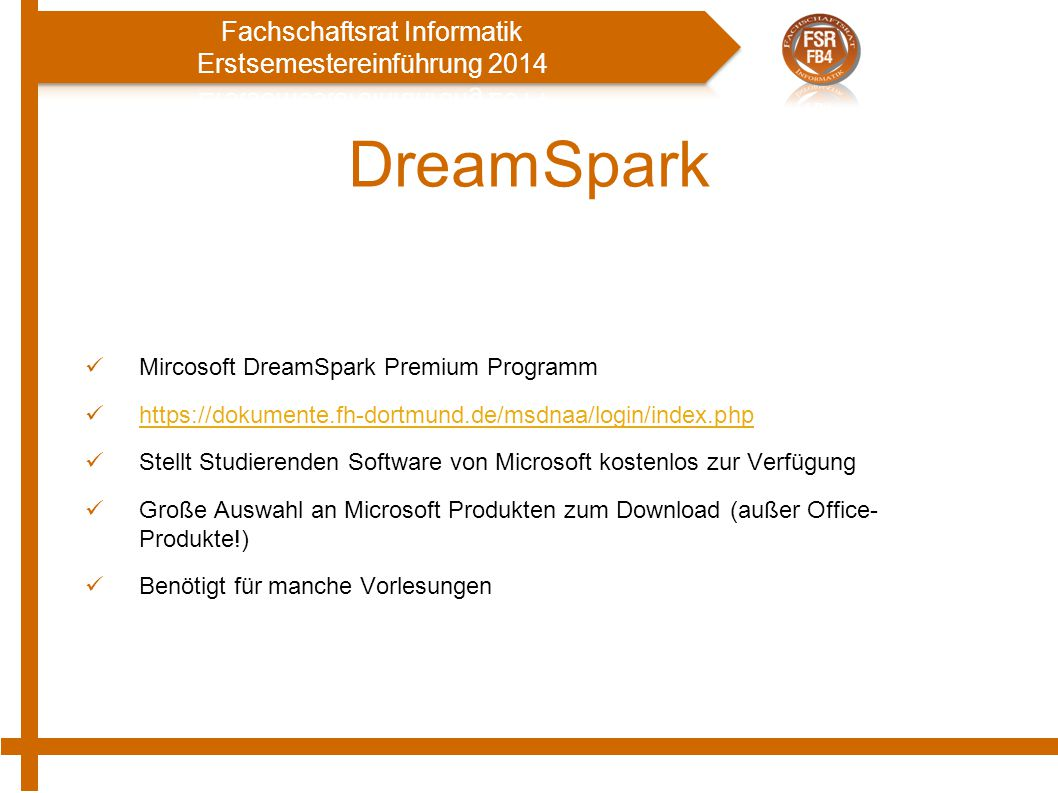 DreamSpark Mircosoft DreamSpark Premium Programm https://dokumente.fh-dortmund.de/msdnaa/login/index.php Stellt Studierenden Software von Microsoft kostenlos zur Verfügung Große Auswahl an Microsoft Produkten zum Download (außer Office- Produkte!) Benötigt für manche Vorlesungen