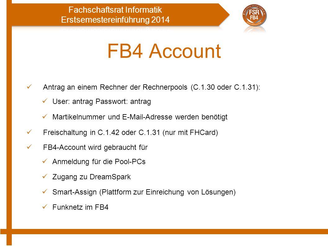 FB4 Account Antrag an einem Rechner der Rechnerpools (C.1.30 oder C.1.31): User: antrag Passwort: antrag Martikelnummer und E-Mail-Adresse werden benötigt Freischaltung in C.1.42 oder C.1.31 (nur mit FHCard) FB4-Account wird gebraucht für Anmeldung für die Pool-PCs Zugang zu DreamSpark Smart-Assign (Plattform zur Einreichung von Lösungen) Funknetz im FB4