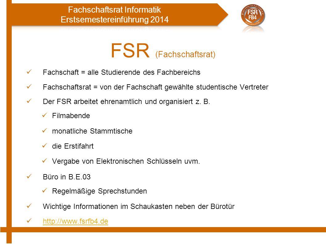 FSR (Fachschaftsrat) Fachschaft = alle Studierende des Fachbereichs Fachschaftsrat = von der Fachschaft gewählte studentische Vertreter Der FSR arbeitet ehrenamtlich und organisiert z.