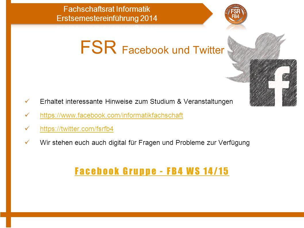 FSR Facebook und Twitter Erhaltet interessante Hinweise zum Studium & Veranstaltungen https://www.facebook.com/informatikfachschaft https://twitter.com/fsrfb4 Wir stehen euch auch digital für Fragen und Probleme zur Verfügung Facebook Gruppe - FB4 WS 14/15