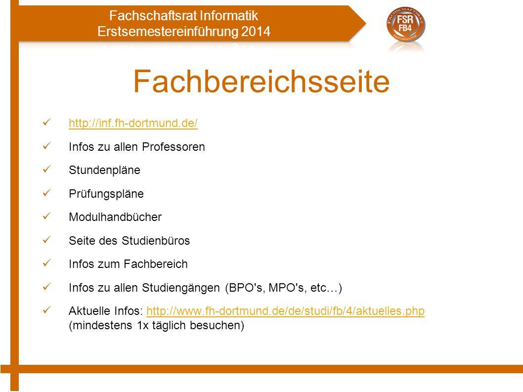 Fachbereichsseite http://inf.fh-dortmund.de/ Infos zu allen Professoren Stundenpläne Prüfungspläne Modulhandbücher Seite des Studienbüros Infos zum Fachbereich Infos zu allen Studiengängen (BPO s, MPO s, etc…) Aktuelle Infos: http://www.fh-dortmund.de/de/studi/fb/4/aktuelles.php (mindestens 1x täglich besuchen)http://www.fh-dortmund.de/de/studi/fb/4/aktuelles.php