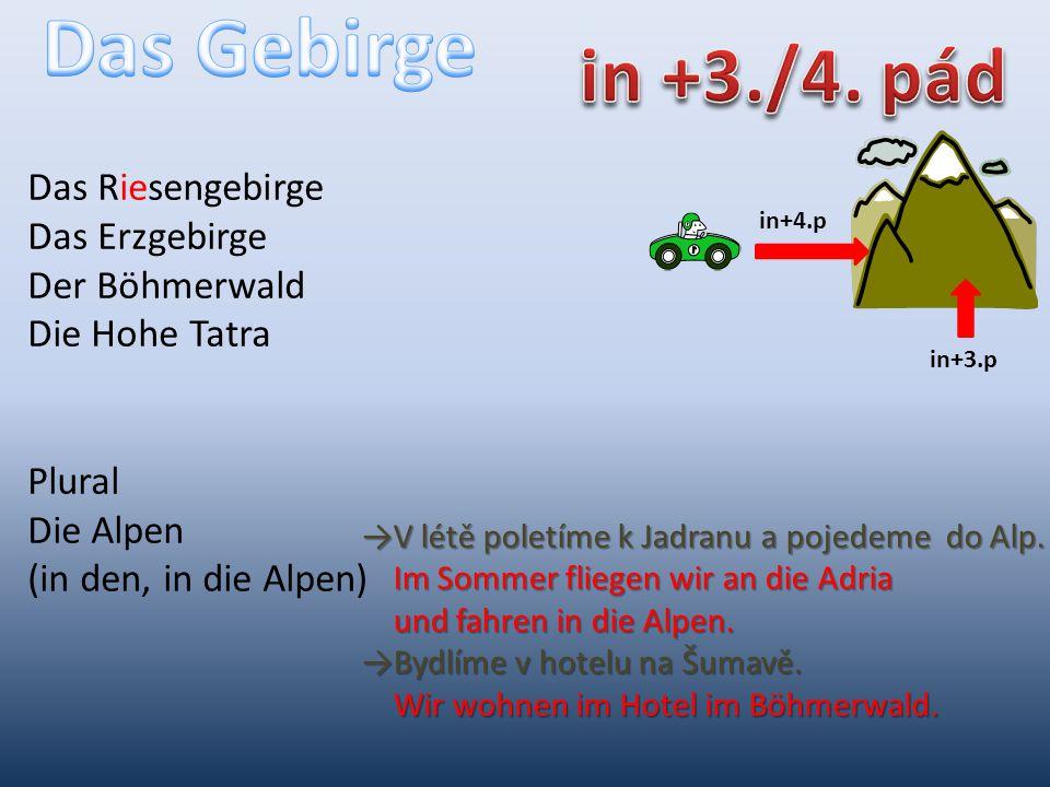 in+4.p in+3.p Das Riesengebirge Das Erzgebirge Der Böhmerwald Die Hohe Tatra Plural Die Alpen (in den, in die Alpen) →V létě poletíme k Jadranu a pojedeme do Alp.