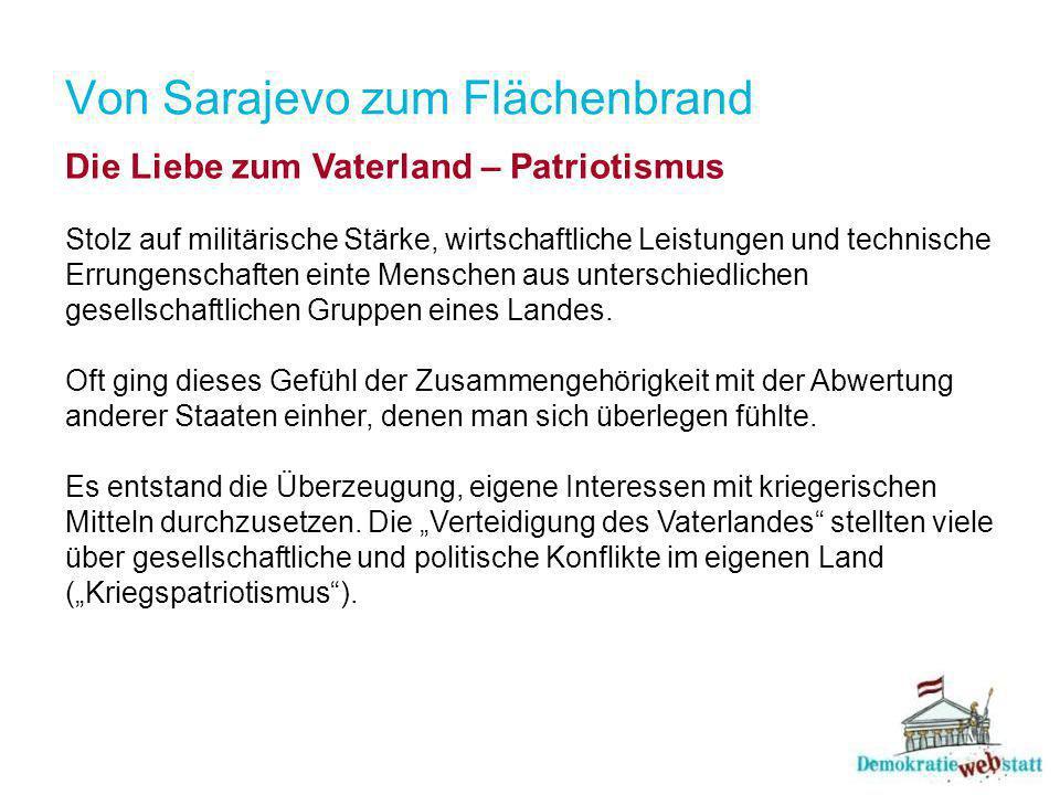 Von Sarajevo zum Flächenbrand Die Liebe zum Vaterland – Patriotismus Stolz auf militärische Stärke, wirtschaftliche Leistungen und technische Errungenschaften einte Menschen aus unterschiedlichen gesellschaftlichen Gruppen eines Landes.