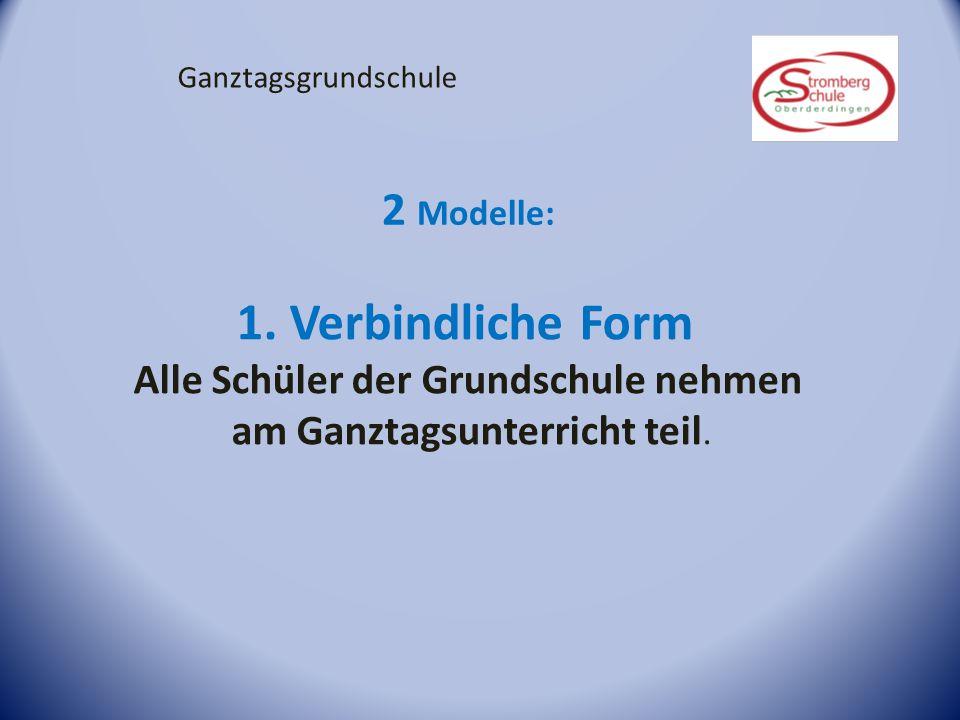 Ganztagsgrundschule 2 Modelle: 1. Verbindliche Form Alle Schüler der Grundschule nehmen am Ganztagsunterricht teil.