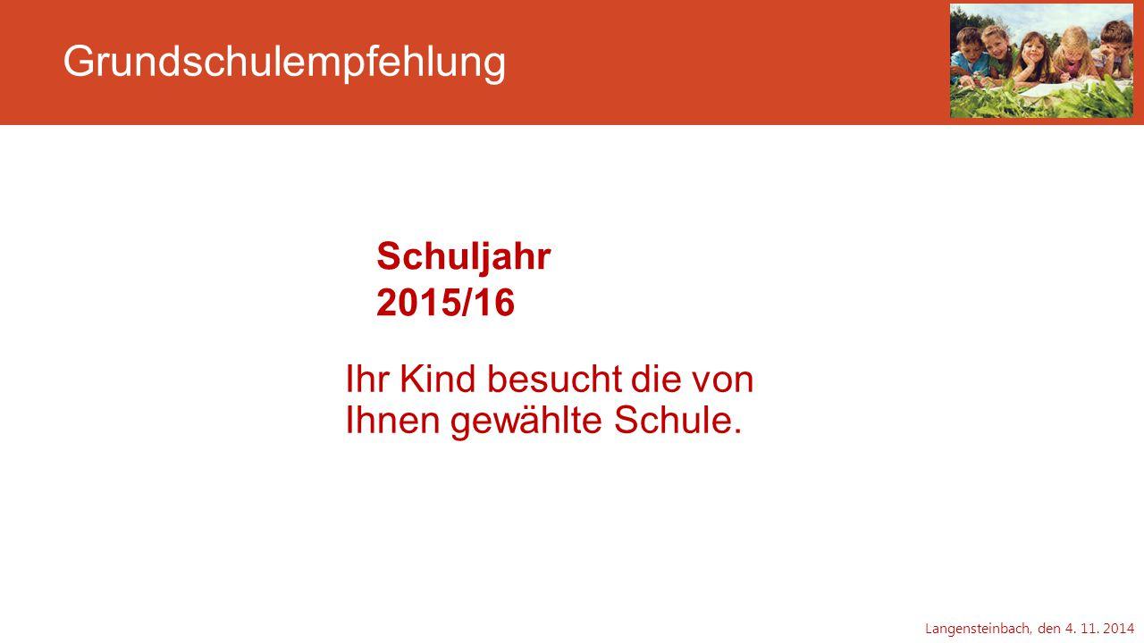 Grundschulempfehlung Schuljahr 2015/16 Ihr Kind besucht die von Ihnen gewählte Schule. Langensteinbach, den 4. 11. 2014