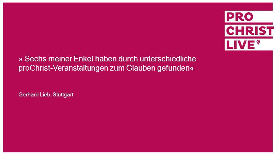 » Sechs meiner Enkel haben durch unterschiedliche proChrist-Veranstaltungen zum Glauben gefunden« Gerhard Lieb, Stuttgart